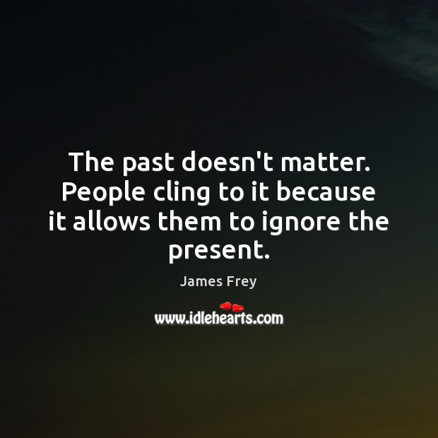The past doesn't matter. People cling to it because it allows them to ignore the present. James Frey Picture Quote