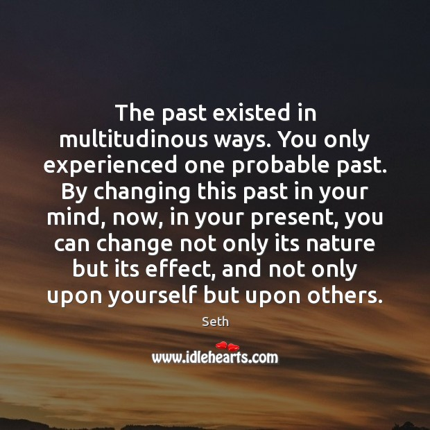 The past existed in multitudinous ways. You only experienced one probable past. Image