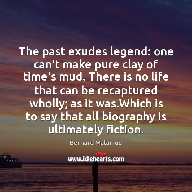 Image, The past exudes legend: one can't make pure clay of time's mud.
