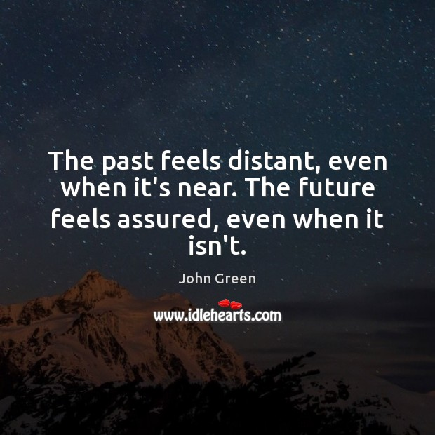 The past feels distant, even when it's near. The future feels assured, even when it isn't. Image