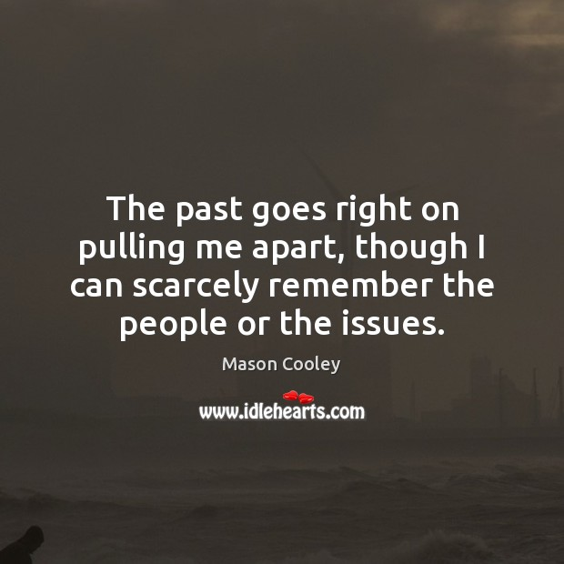 The past goes right on pulling me apart, though I can scarcely Mason Cooley Picture Quote