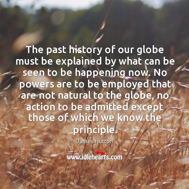 The past history of our globe must be explained by what can be seen to be happening now. James Hutton Picture Quote