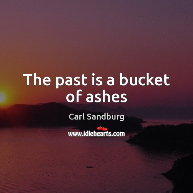 The past is a bucket of ashes Carl Sandburg Picture Quote