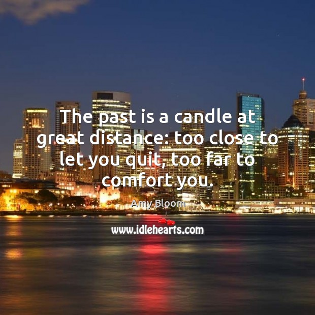 Image, The past is a candle at great distance: too close to let you quit, too far to comfort you.