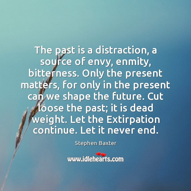 The past is a distraction, a source of envy, enmity, bitterness. Only Image