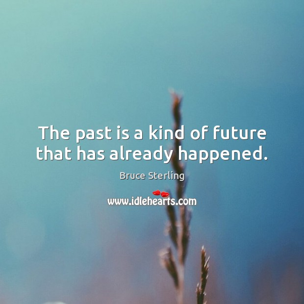 The past is a kind of future that has already happened. Bruce Sterling Picture Quote