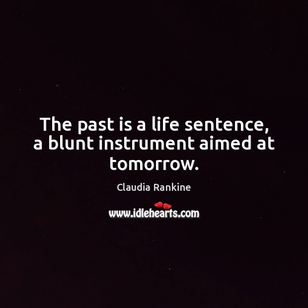 The past is a life sentence, a blunt instrument aimed at tomorrow. Claudia Rankine Picture Quote