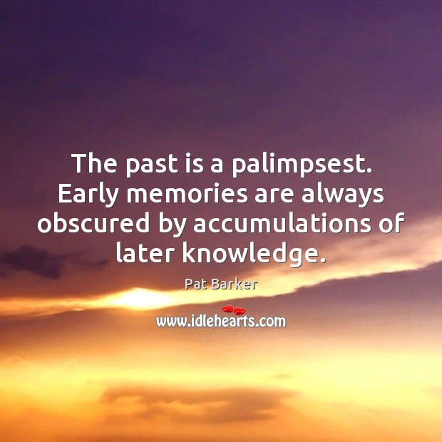 The past is a palimpsest. Early memories are always obscured by accumulations Pat Barker Picture Quote