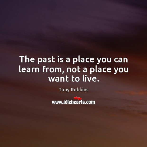 Image, The past is a place you can learn from, not a place you want to live.