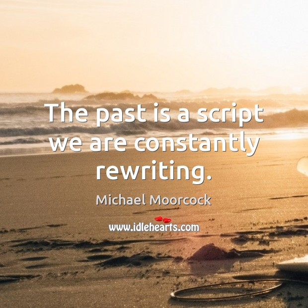 The past is a script we are constantly rewriting. Michael Moorcock Picture Quote