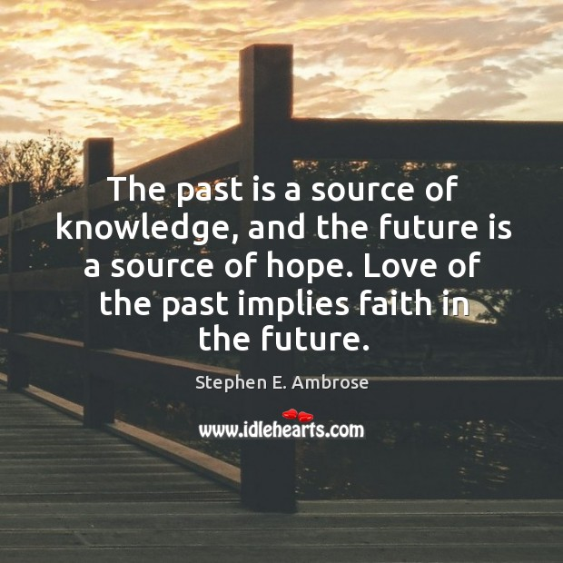 The past is a source of knowledge, and the future is a source of hope. Image