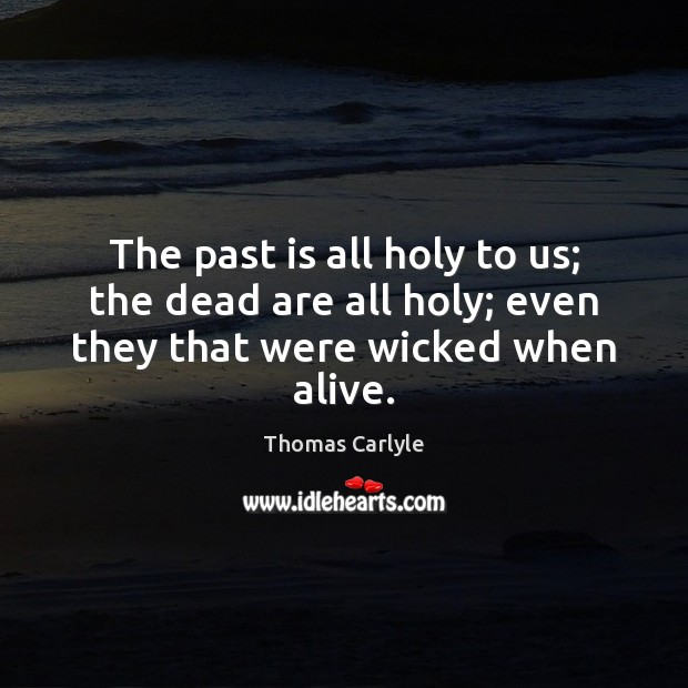 The past is all holy to us; the dead are all holy; even they that were wicked when alive. Thomas Carlyle Picture Quote