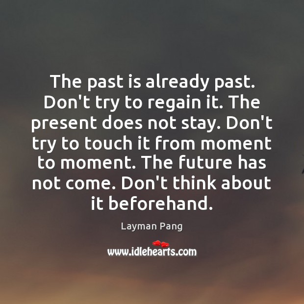 The past is already past. Don't try to regain it. The present Image