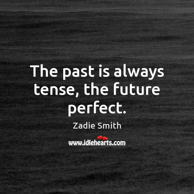 The past is always tense, the future perfect. Image