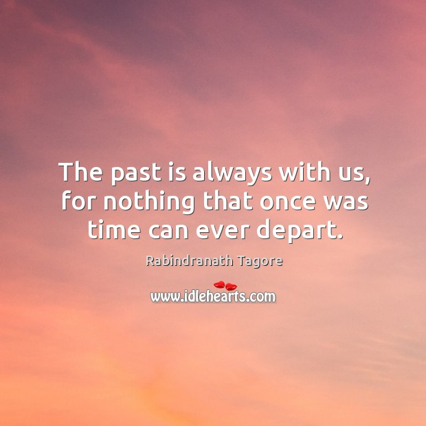 Image, The past is always with us, for nothing that once was time can ever depart.