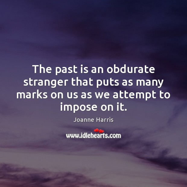 The past is an obdurate stranger that puts as many marks on Joanne Harris Picture Quote