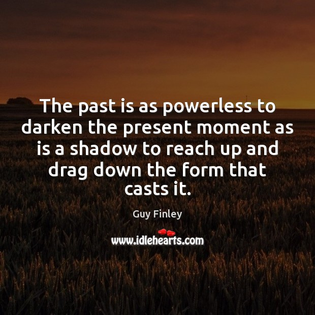 The past is as powerless to darken the present moment as is Guy Finley Picture Quote