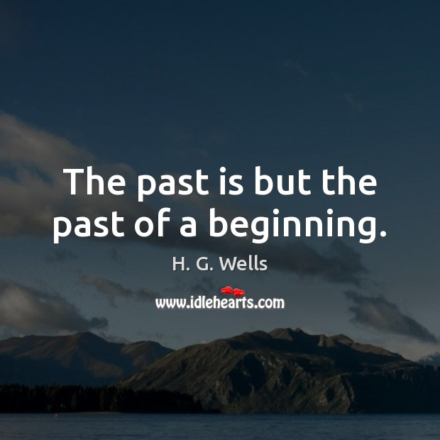 The past is but the past of a beginning. H. G. Wells Picture Quote