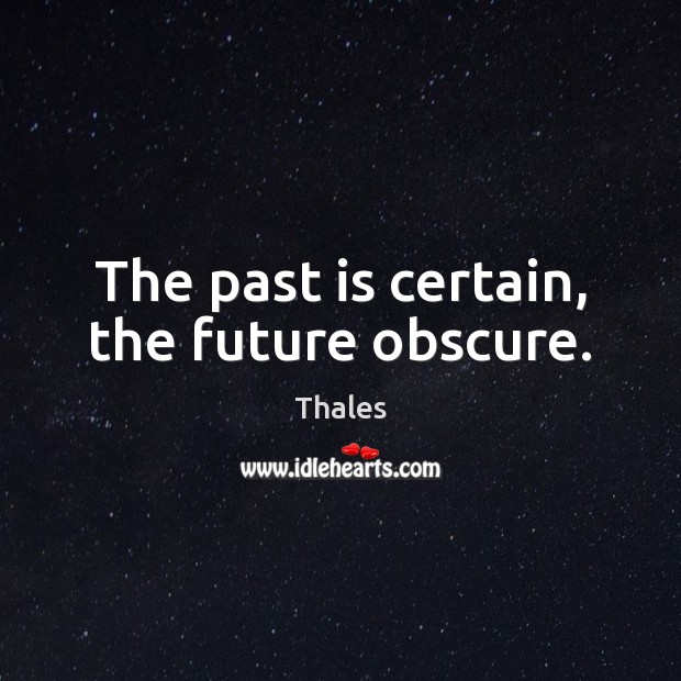 The past is certain, the future obscure. Image