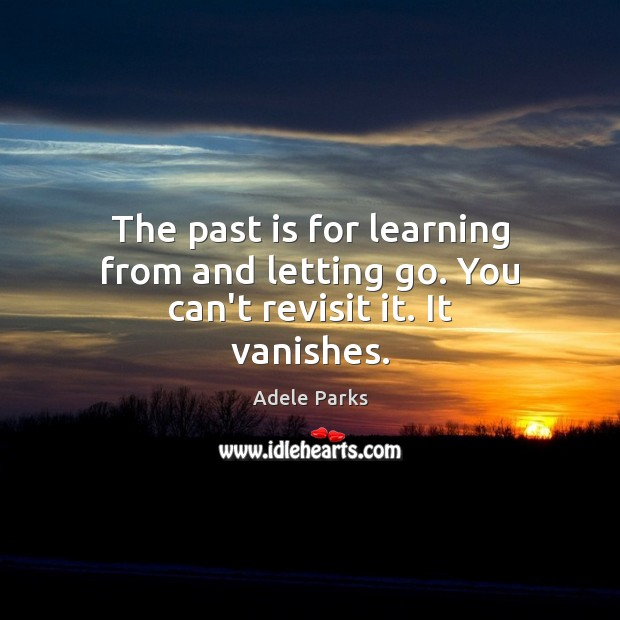 Image, The past is for learning from and letting go. You can't revisit it. It vanishes.