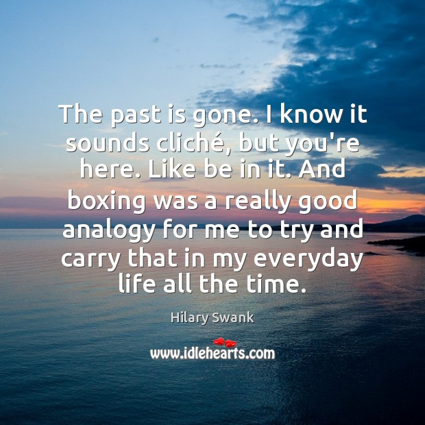 The past is gone. I know it sounds cliché, but you're here. Past Quotes Image