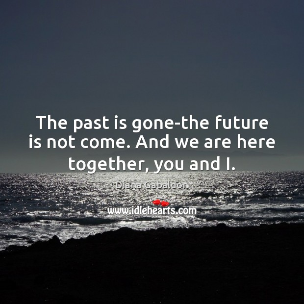 Image, The past is gone-the future is not come. And we are here together, you and I.