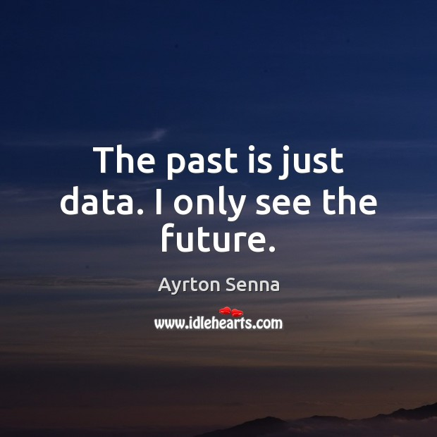 The past is just data. I only see the future. Ayrton Senna Picture Quote