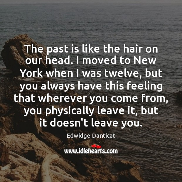 The past is like the hair on our head. I moved to Edwidge Danticat Picture Quote