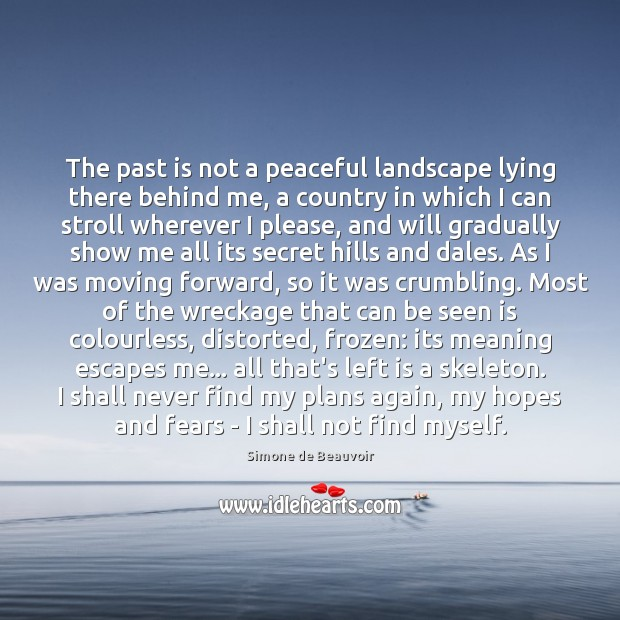 The past is not a peaceful landscape lying there behind me, a Simone de Beauvoir Picture Quote