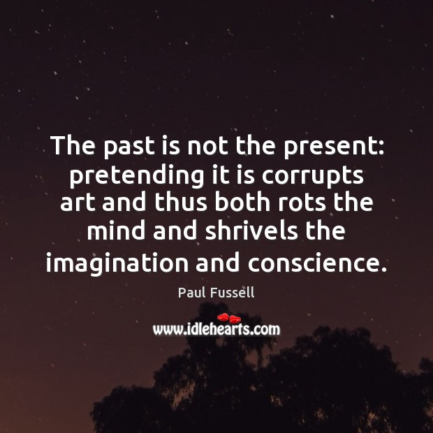 The past is not the present: pretending it is corrupts art and Paul Fussell Picture Quote
