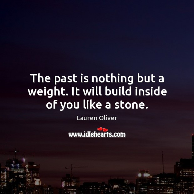 Image, The past is nothing but a weight. It will build inside of you like a stone.