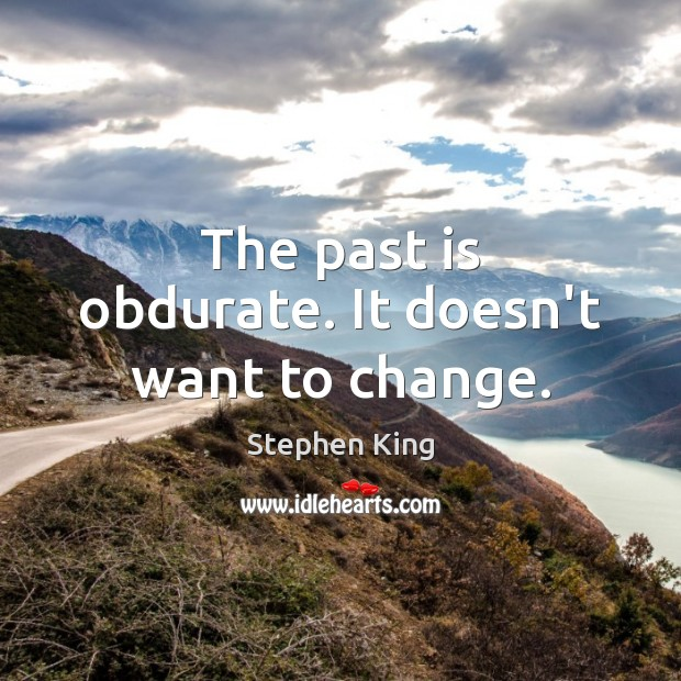 The past is obdurate. It doesn't want to change. Past Quotes Image