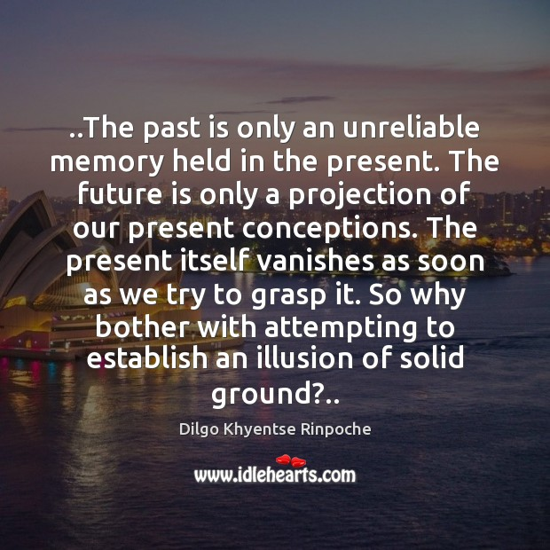 ..The past is only an unreliable memory held in the present. The Dilgo Khyentse Rinpoche Picture Quote