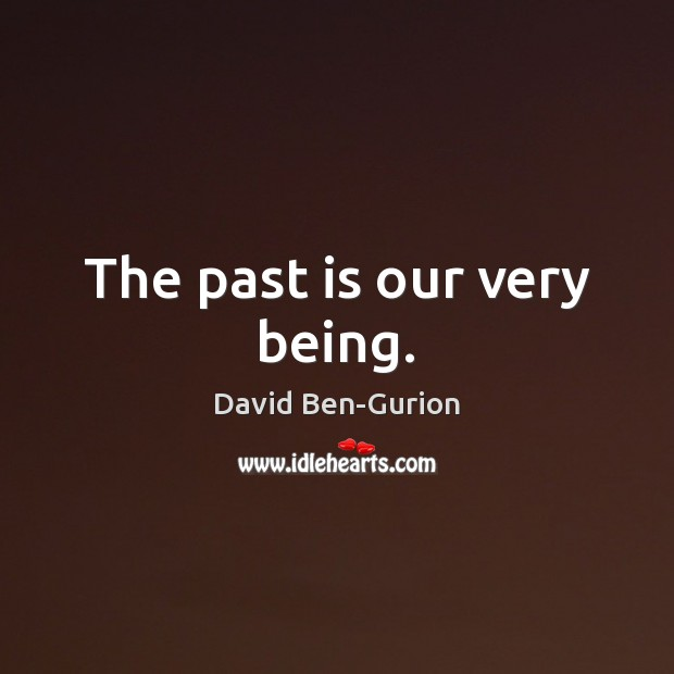 The past is our very being. Image