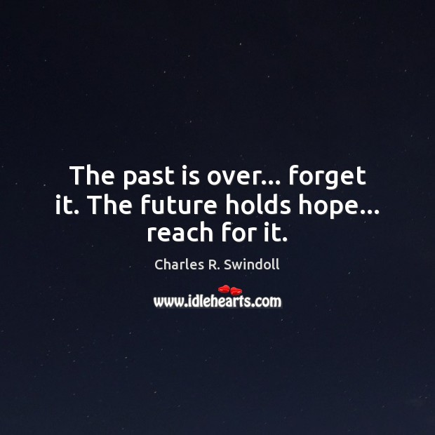 The past is over… forget it. The future holds hope… reach for it. Charles R. Swindoll Picture Quote