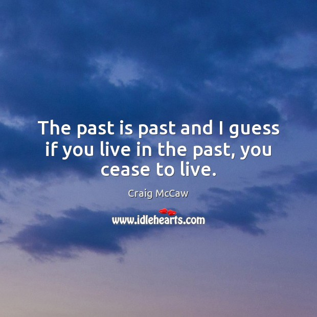 The past is past and I guess if you live in the past, you cease to live. Image