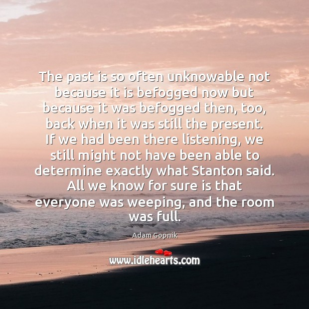 The past is so often unknowable not because it is befogged now Past Quotes Image