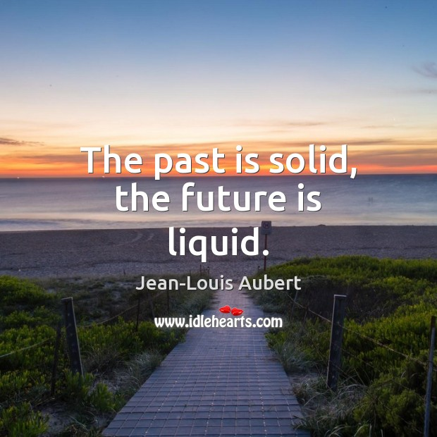 The past is solid, the future is liquid. Past Quotes Image