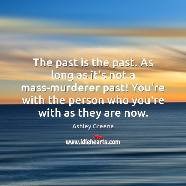 The past is the past. As long as it's not a mass-murderer Ashley Greene Picture Quote