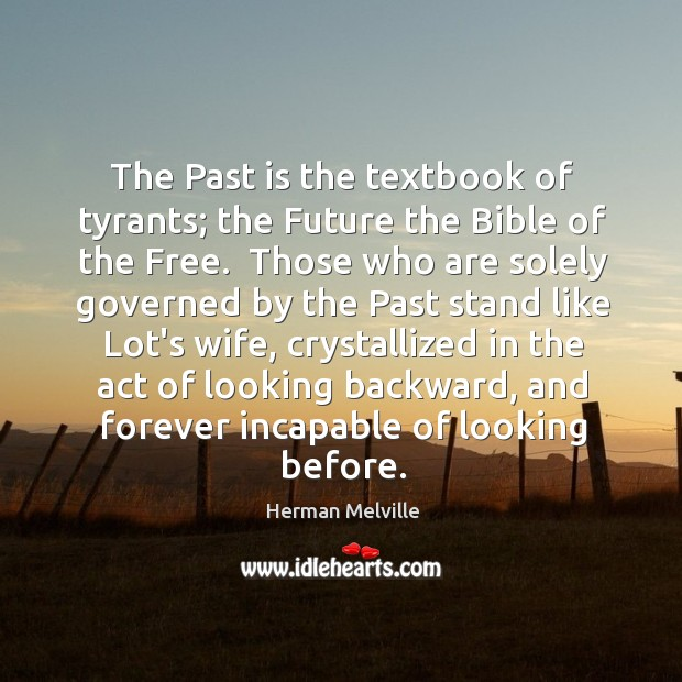 The Past is the textbook of tyrants; the Future the Bible of Image