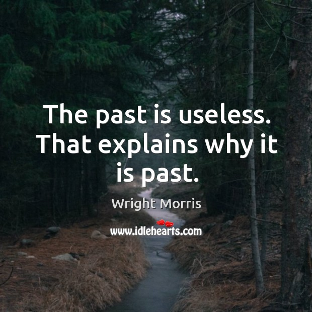 Wright Morris Picture Quote image saying: The past is useless. That explains why it is past.