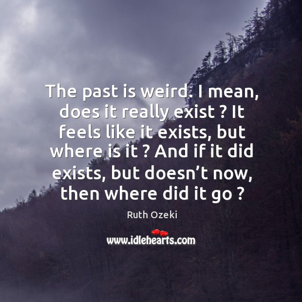 The past is weird. I mean, does it really exist ? It feels Ruth Ozeki Picture Quote