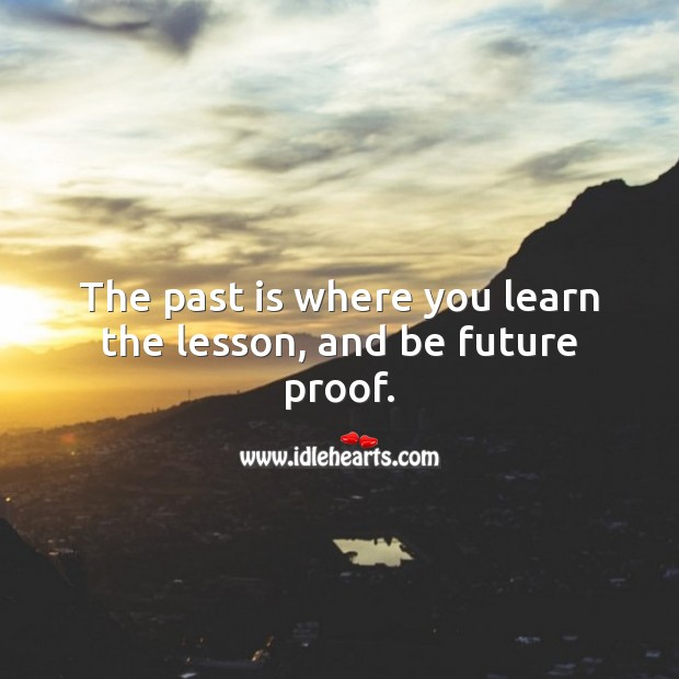 The past is where you learn the lesson, and be future proof. Advice Quotes Image