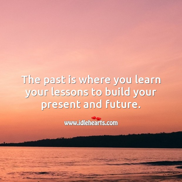 The past is where you learn your lessons to build your present and future. Famous Inspirational Quotes Image