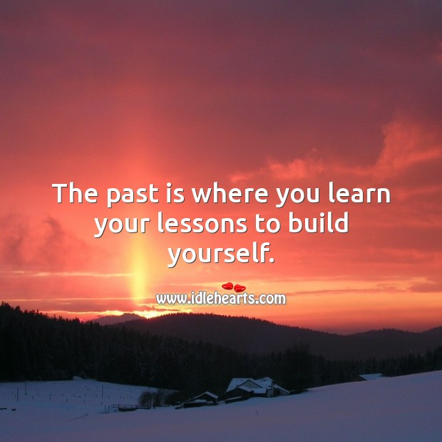 Image, The past is where you learn your lessons to build yourself.
