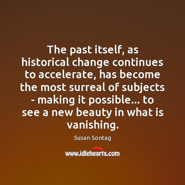 The past itself, as historical change continues to accelerate, has become the Susan Sontag Picture Quote