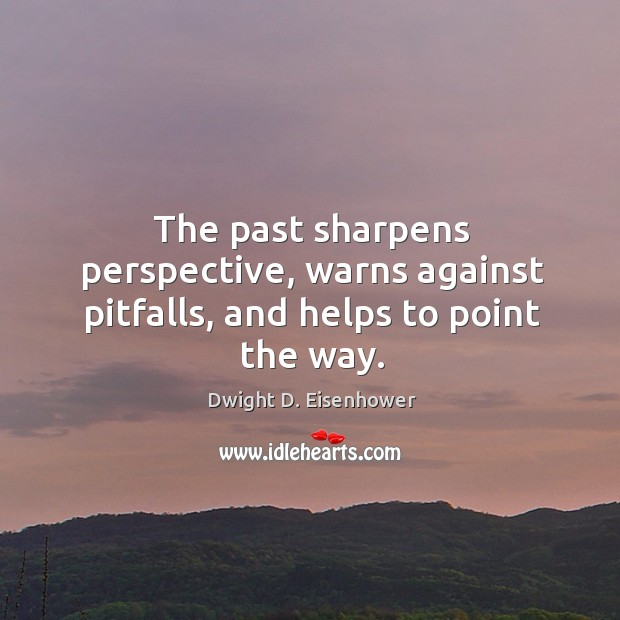 The past sharpens perspective, warns against pitfalls, and helps to point the way. Image