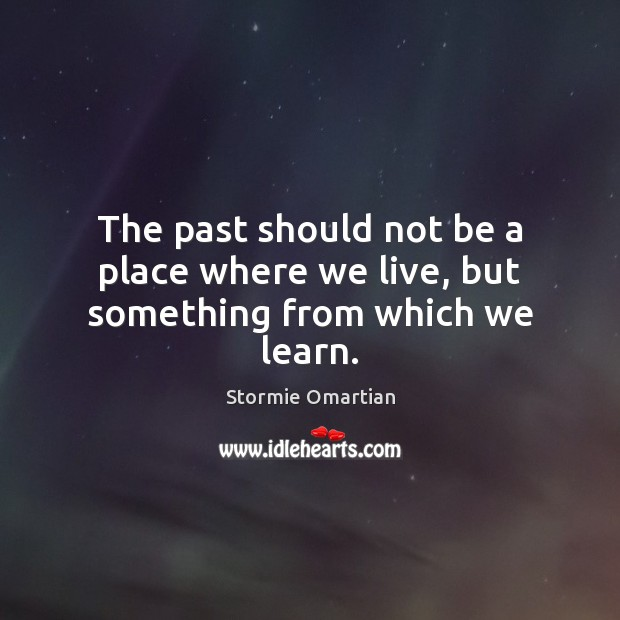 The past should not be a place where we live, but something from which we learn. Stormie Omartian Picture Quote