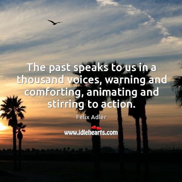 The past speaks to us in a thousand voices, warning and comforting, animating and stirring to action. Felix Adler Picture Quote