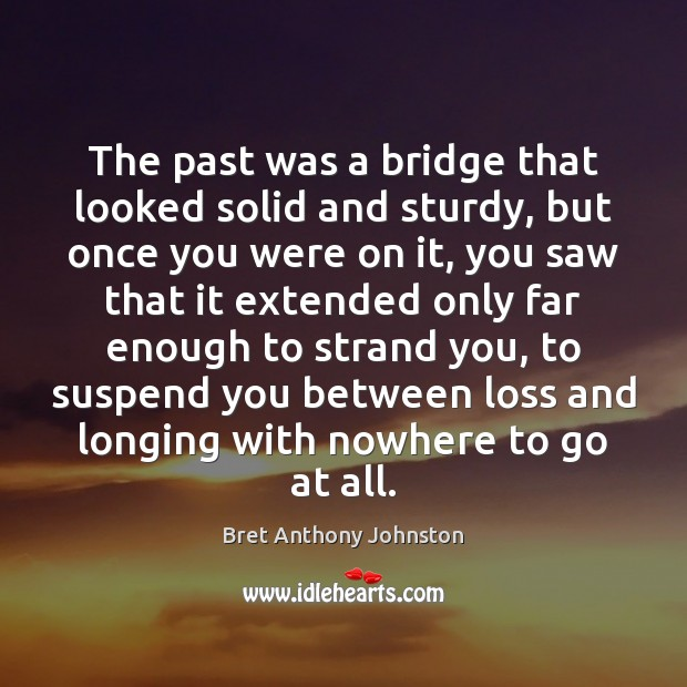 Image, The past was a bridge that looked solid and sturdy, but once
